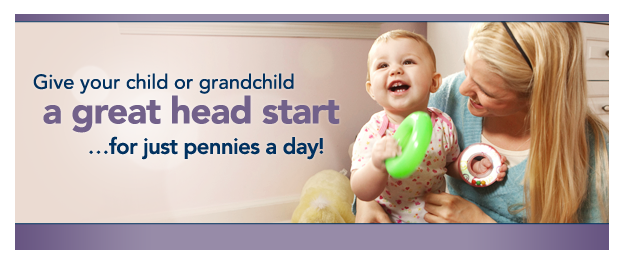 Give your child or grandchild a great head start for just pennies a day!